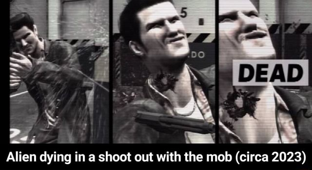Alien dying ina shoot out with the mob circa 2023 Alien dying in a shoot out with the mob circa 2023 memes