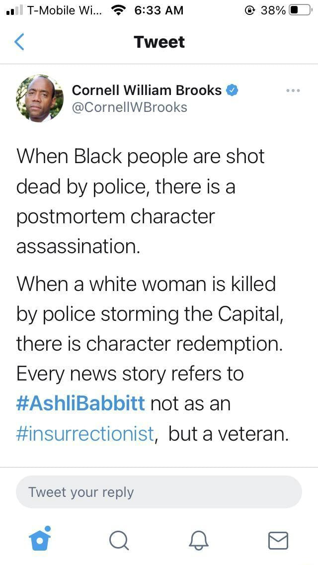 T Mobile Wi AM Tweet Cornell William Brooks When Black people are shot dead by police, there is a postmortem character assassination. When a white woman is killed by police storming the Capital, there is character redemption. Every news story refers to AshliBabbitt not as an insurrectionist, but a veteran. Tweet your reply Q OO meme