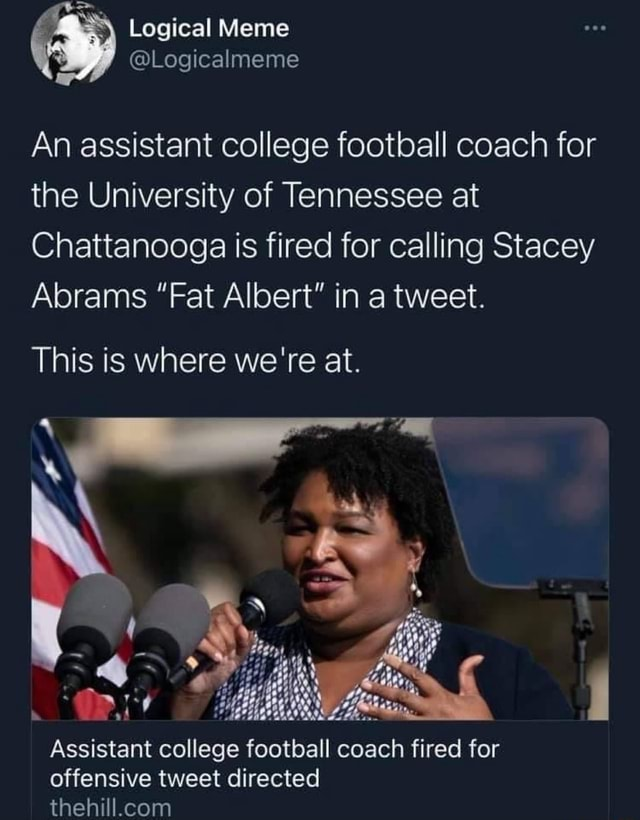 An assistant college football coach for the University of Tennessee at Chattanooga is fired for calling Stacey Abrams Fat Albert in a tweet. This is where we're at. Assistant college football coach fired for offensive tweet directed meme