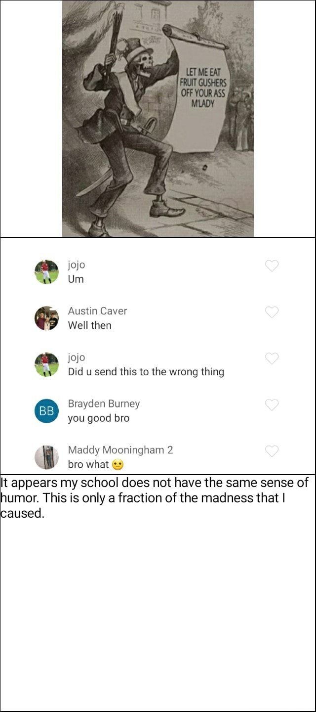 Jojo Um Austin Caver Well then jojo Did u send this to the wrong thing Brayden Burney BB you good bro Maddy Mooningham 2 bro what t appears my school does not have the same sense of humor. This is only a fraction of the madness that I caused meme