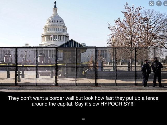 They do not want a border wall but look how fast they put up a fence around the capital. Say it slow HYPOCRISY memes