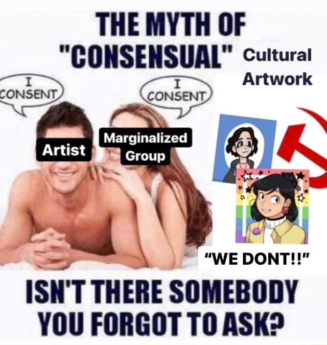 THE MYTH OF CONSENSUAL Cultural Artwork CONSENT, Artist Group WE DONT SH TH ERE SOMEBODY YOU FORGOT TO ASK memes
