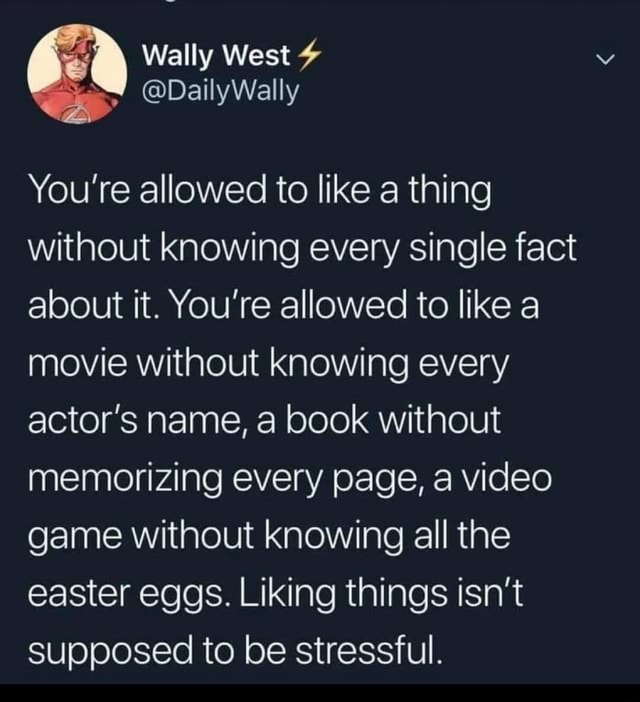 Wally West DailyWally You're allowed to like a thing without knowing every single fact about it. You're allowed to like a movie without knowing every actor's name, a book without memorizing every page, a game without knowing all the easter eggs. Liking things isn't supposed to be stressful meme