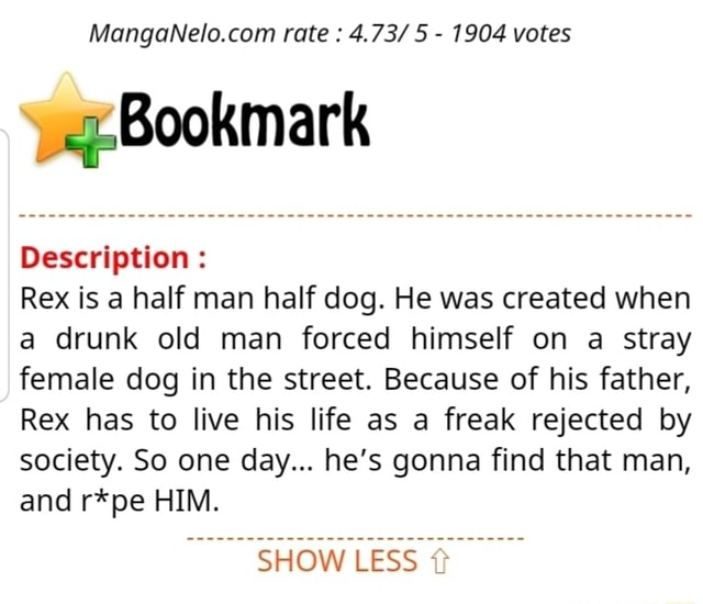 Rate 4.73 5 1904 votes Description Rex is a half man half dog. He was created when a drunk old man forced himself on a stray female dog in the street. Because of his father, Rex has to live his life as a freak rejected by society. So one day he's gonna find that man, and r*pe HIM. SHOW LESS memes