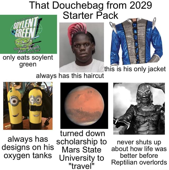 That Douchebag from 2029 Starter Pack only eats soylent green this is his only jacket always has this haircut turned down always has scholarship to never shuts up designs oxygen on tanks his Mars State University to about how better life was before oxygen tanks better before University to Reptilian overlords memes