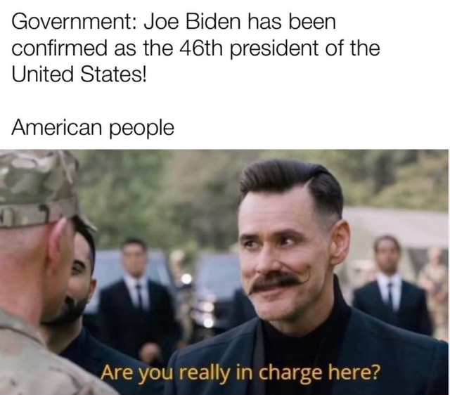 Government Joe Biden has been confirmed as the 46th president of the United States American people Are you really in charge here meme