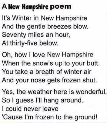 New Hampshire weather ANew Hampshire poem It's Winter in New Hampshire And the gentle breezes blow. Seventy miles an hour, At thirty five below. Oh, how love New Hampshire When the snow's up to your butt. You take a breath of winter air And your nose gets frozen shut. Yes, the weather here is wonderful, So I guess I'll hang around. could never leave Cause I'm frozen to the ground memes