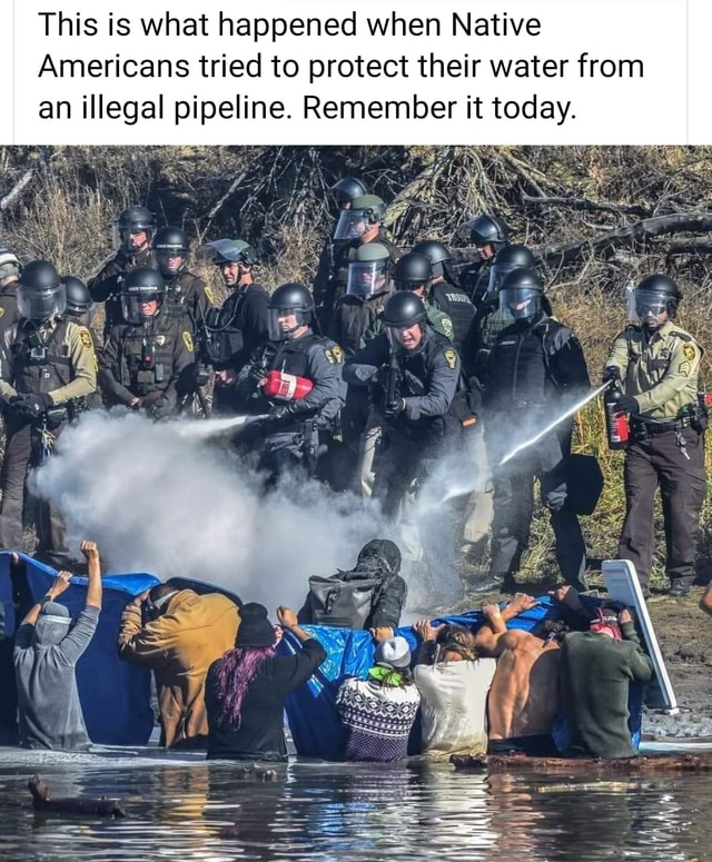 This is what happened when Native Americans tried to protect their water from an illegal pipeline. Remember it today memes