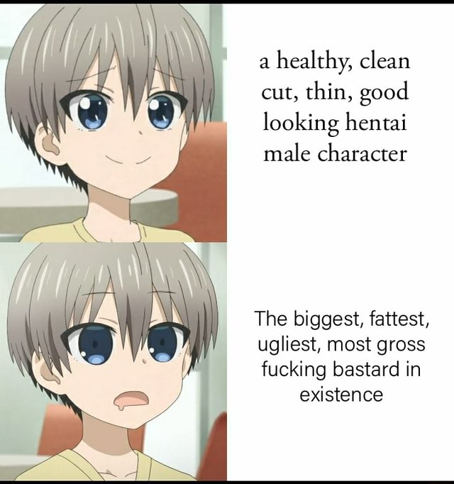 A healthy, clean cut, thin, good looking hentai male character The biggest, fattest, ugliest, most gross fucking bastard in existence meme