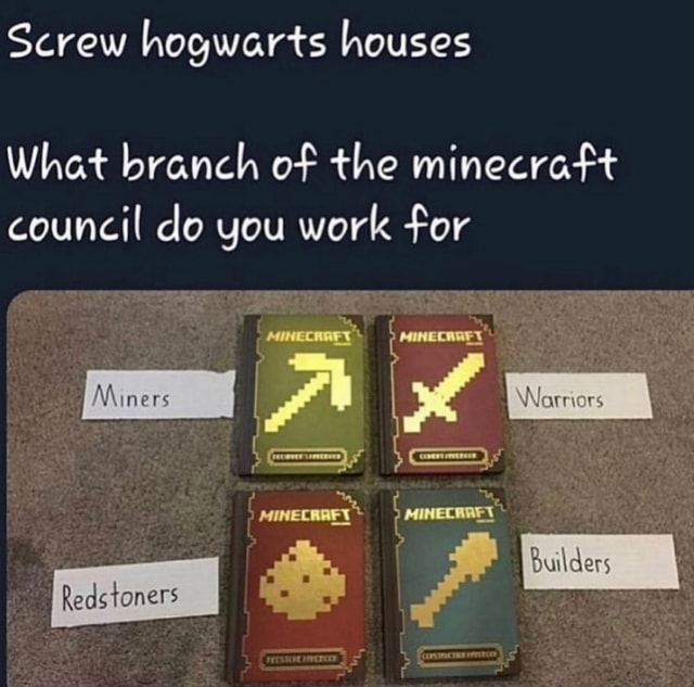 Screw hogwarts houses Whet branch of the minecraft council do you work for Miners Reds toners Builders memes