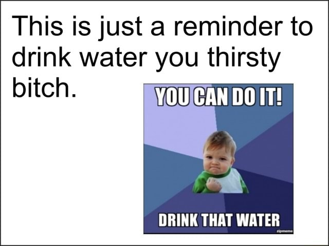 This is just a reminder to drink water you thirsty bitch. YOU CAN DO IT DRINK THAT WATER memes