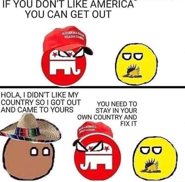 IF YOU DON LIKE AMERICA YOU CAN GET OUT HOLA, I DIDN'T LIKE MY COUNTRY SO I GOT OUT YOU NEED TO AND CAME TO YOURS STAY IN YOUR OWN COUNTRY AND memes