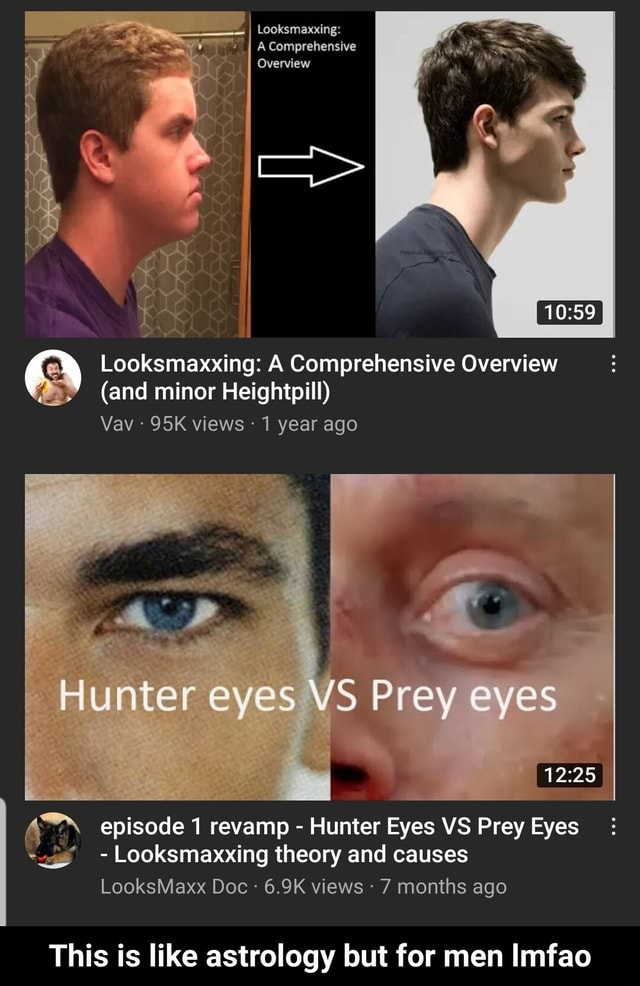 Looksmasxxing I A Comprehensive Overview Looksmaxxing A Comprehensive Overview and minor Heightpill Vav views 1 year ago Hunter eyes VS Prey eyes episode 1 revamp Hunter Eyes VS Prey Eyes Looksmaxxing theory and causes LooksMaxx Doc 6.9K views 7 months ago This is like astrology but for men Imfao This is like astrology but for men lmfao meme