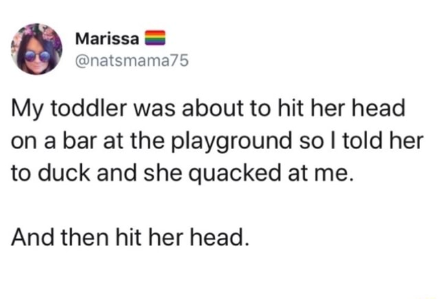 Marissa natsmama75 My toddler was about to hit her head on a bar at the playground so I told her to duck and she quacked at me. And then hit her head meme
