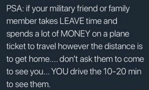 PSA if your military friend or family member takes LEAVE time and spends a lot of MONEY on a plane ticket to travel however the distance is to get home do not ask them to come to see you YOU drive the 10 20 min to see them meme