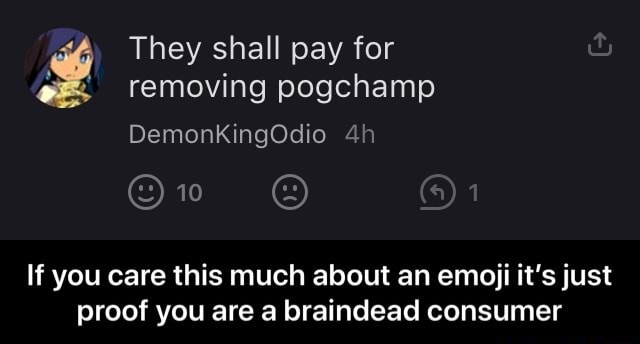 They shall pay for removing pogchamp DemonKingOdio 10 If you care this much about an emoji it's just proof you are a braindead consumer If you care this much about an emoji it's just proof you are a braindead consumer meme