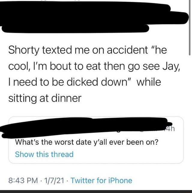 Shorty texted me on accident he cool, I'm bout to eat then go see Jay, I need to be dicked down while sitting at dinner What's the worst date y'all ever been on Show this thread PM Twitter tor iPhone meme