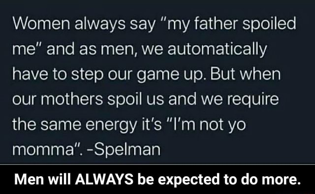 Women always say my father spoiled me and as men, we automatically have to step our game up. But when our mothers spoil us and we require the same energy it's I'm not yo momma. Spelman Men will ALWAYS be expected to do more. Men will ALWAYS be expected to do more memes