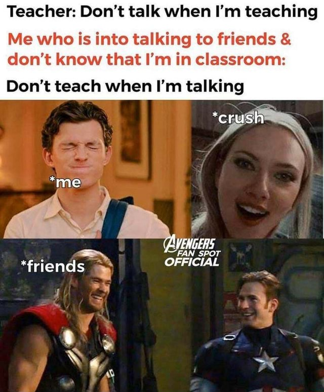 Teacher Do not talk when I'm teaching Me who is into talking to friends and do not know that I'm in classroom *crush Do not teach when I'm talking *me *friends AVENGERS FAN SPOT OFFICIAL meme