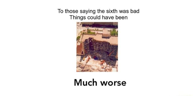 To those saying the sixth was bad Things could have been Much worse meme