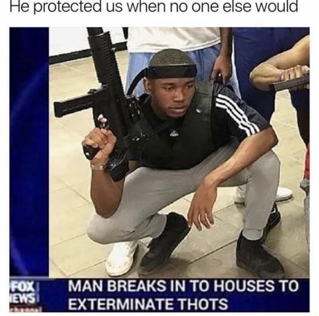 US WNEN NO MAN BREAKS IN TO HOUSES TO EXTERMINATE THOTS memes