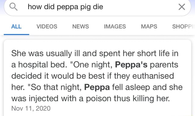 Q. how did peppa pig die ALL NEWS IMAGES MAPS SHOP She was usually ill and spent her short life in a hospital bed. One night, Peppa's parents decided it would be best if they euthanised her. So that night, Peppa fell asleep and she was injected with a poison thus killing her. Nov 11, 2020 memes