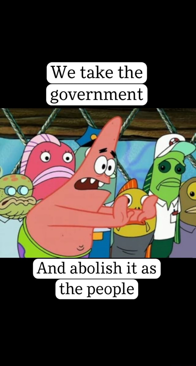 We take the government And abolish it as I the people meme