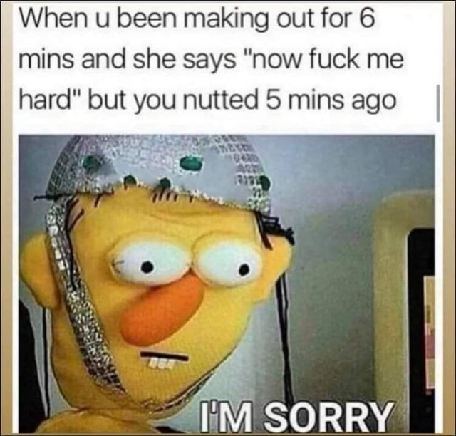 When u been making out for 6 mins and she says now fuck me hard but you nutted mins ago I SORRY meme