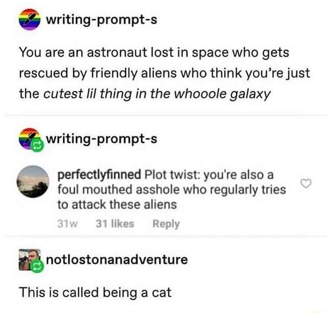 Writing prompt s You are an astronaut lost in space who gets rescued by friendly aliens who think you're just the cutest lil thing in the whooole galaxy writing prompt s perfectlyfinned Plot twist you're also a foul mouthed asshole who regularly tries to attack these aliens 31 likes Reply This is called being a cat meme