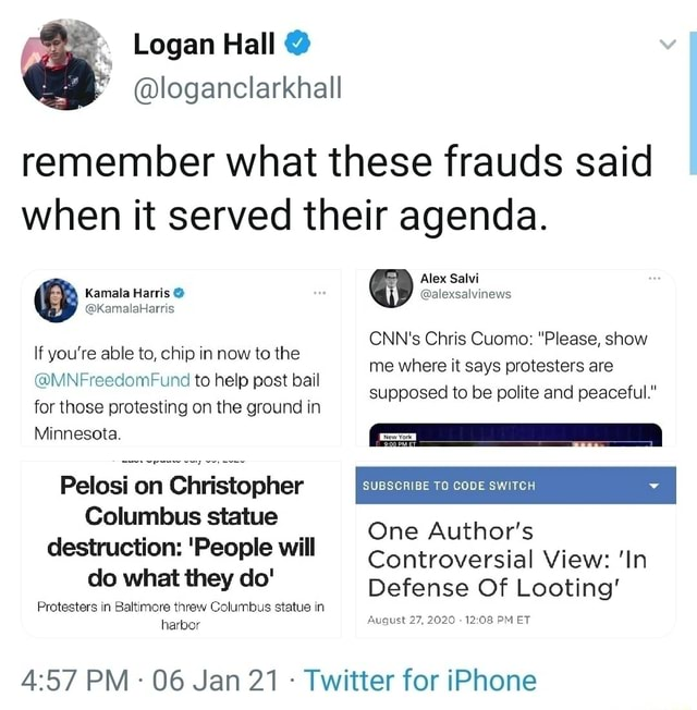 Logan Hall remember what these frauds said when it served their agenda. Kamala Harsis Alex alexsalvinews CNN's Chris Cuomo Please, show me where it says protesters are supposed to be polite and peaceful. If you're able to, chip in now to the MNFreedomFund to help post bail for those protesting on the ground in Minnesota. Pelosi on Christopher TO Columbus statue destruction People will do what they do Protesters in Baltimore threw Columbus statue in harbor SUBSCRIBE TO CODE SWITCH One Author's Controversial View In Defense Of Looting August 27, 2020 PM ET PM 06 Jan 21 Twitter for iPhone memes