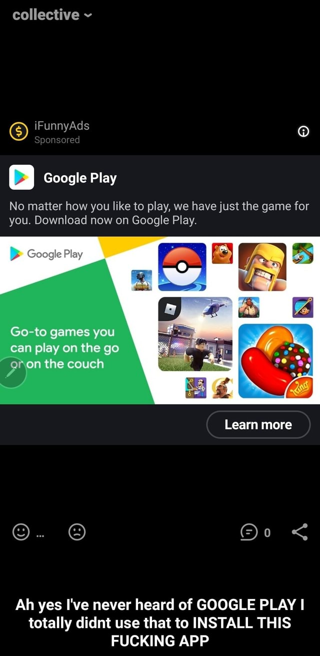 Collective iFunnyAds Sponsored Google Play No matter how you like to play, we have just the game for you. Download now on Google Play. Google Play BS Google Play Go to games you can play on the go the couch Learn more Ah yes I've never heard of GOOGLE PLAY I totally didnt use that to INSTALL THIS FUCKING APP Ah yes I've never heard of GOOGLE PLAY I totally didnt use that to INSTALL THIS FUCKING APP memes