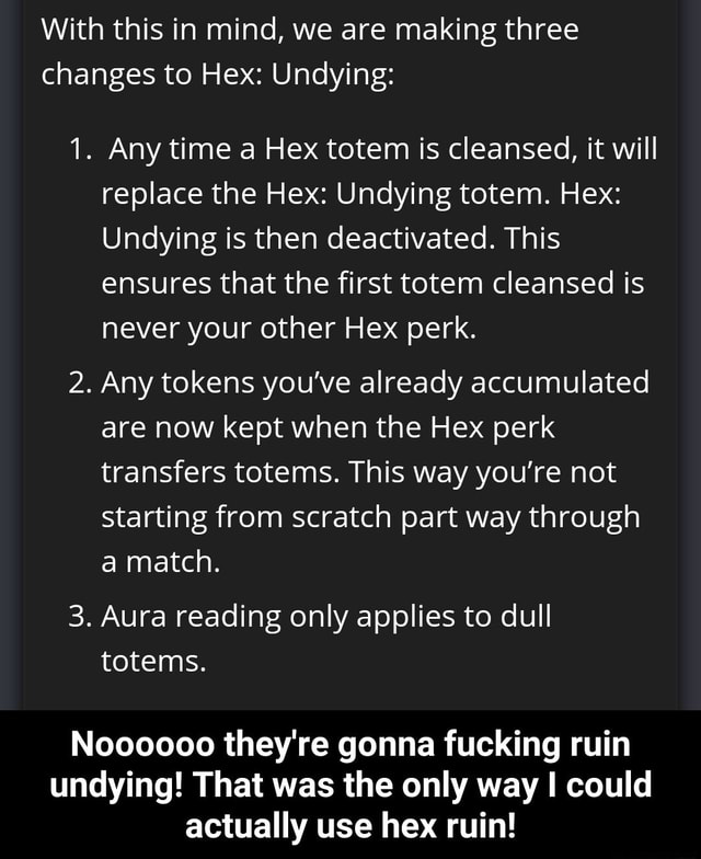 With this in mind, we are making three changes to Hex Undying 1. Any time a Hex totem is cleansed, it will replace the Hex Undying totem. Hex Undying is then deactivated. This ensures that the first totem cleansed is never your other Hex perk. 2. Any tokens you've already accumulated are now kept when the Hex perk transfers totems. This way you're not starting from scratch part way through a match. 3. Aura reading only applies to dull totems. Noooooo they're gonna fucking ruin undying That was the only way I could actually use hex ruin Noooooo they're gonna fucking ruin undying That was the only way I could actually use hex ruin memes