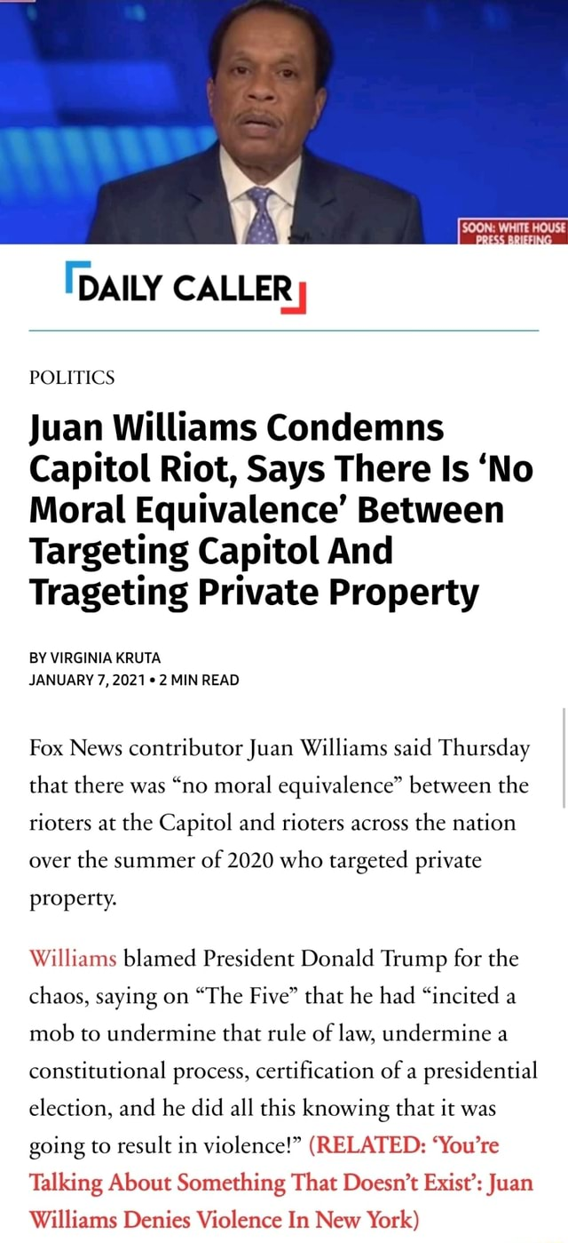 DAILY CALLER POLITICS Juan Williams Condemns Capitol Riot, Says There Is No Moral Equivalence Between Targeting Capitol And Trageting Private Property BY VIRGINIA KRUTA JANUARY 7, 2021 2 MIN READ Fox News contributor Juan Williams said Thursday that there was no moral equivalence between the rioters at the Capitol and rioters across the nation over the summer of 2020 who targeted private property. Williams blamed President Donald Trump for the chaos, saying on The Five that he had incited a mob to undermine that rule of law, undermine a constitutional process, certification of a presidential election, and he did all this knowing that it was going to result in violence RELATED You're Talking About Something That Doesn't Exist Juan Williams Denies Violence In New York memes