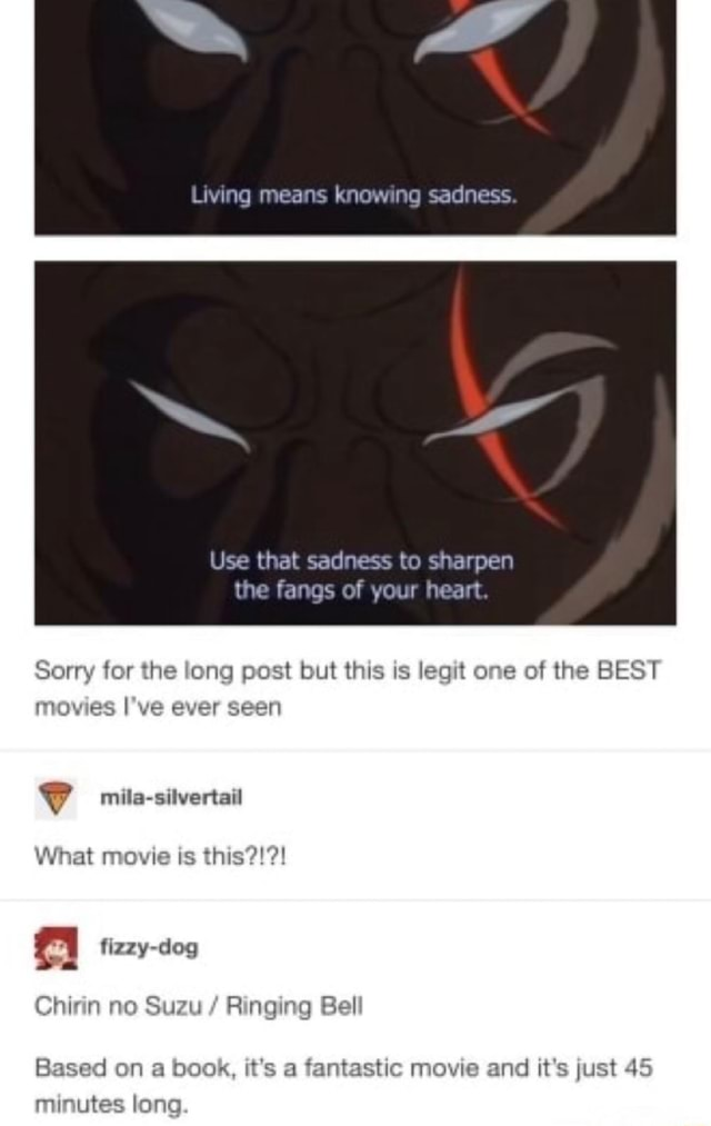 Living means knowing sadness Use that sadness to sharpen the fangs of your heart. Sorry for the long post but this is legit one of the BEST movies I've ever seen mila silvertail What movie is this fizzy dog Chin no Suzu Ringing Bell Based on a book, it's a fantastic movie and it's just 45 minutes long memes