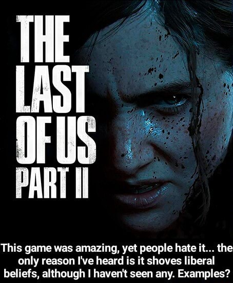 THE LAST PART Ii This game was amazing, yet people hate it the only reason I've heard is it shoves liberal beliefs, although I haven't seen any. Examples This game was amazing, yet people hate it the only reason I've heard is it shoves liberal beliefs, although I haven't seen any. Examples memes