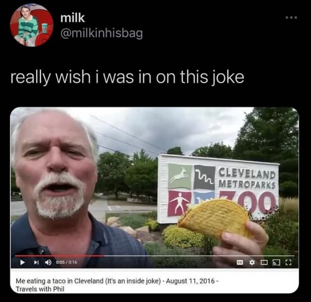 Milk milkinhisbag really wish i was in on this joke ri 4 Me eating a taco in Cleveland It's an inside joke August 11, 2016 Travels with Phil memes