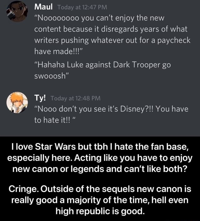 Maul 4 24 Noooocooe you can not enjoy the new content because it disregards years of what writers pushing whatever out for a paycheck have made Hahaha Luke against Dark Trooper go swooosh Ty PM Nooo do not you see it's Disney You have to hate it love Star Wars but tbh hate the fan base, especially here. Acting like you have to enjoy new canon or legends and can not like both Cringe. Outside of the sequels new canon is really good a majority of the time, hell even high republic is good. Cringe. Outside of the sequels new canon is really good a majority of the time, hell even high republic is good memes