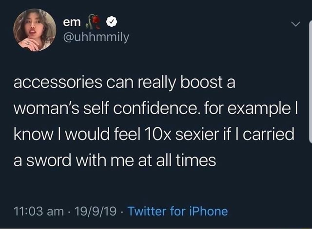 Em uhhmmily accessories can really boost a woman's self confidence. for example I know I would feel sexier if I carried a sword with me at all times am Twitter for iPhone memes