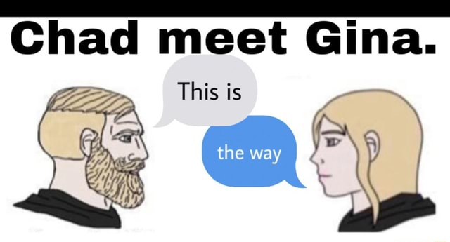 Chad meet Gina. This is memes