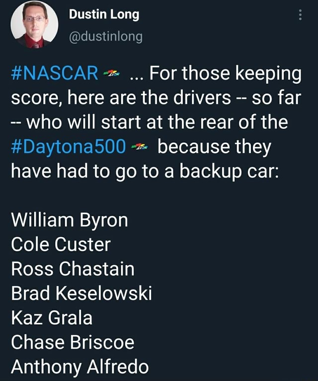 Dustin Long dustinlong NASCAR For those keeping score, here are the drivers so far who will start at the rear of the Daytona500 because they have had to go to a backup car William Byron Cole Custer Ross Chastain Brad Keselowski Kaz Grala Chase Briscoe Anthony Alfredo meme