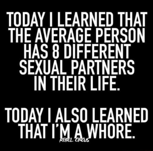 TODAY I LEARNED THAT THE AVERAGE PERSON HAS 8 DIFFERENT SEXUAL PARTNERS IN THEIR LIFE. TODAY I ALSO LEARNED THAT I'M A WHORE meme