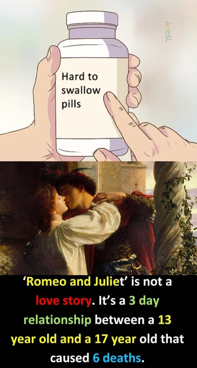 Hard to swallow pills an WW Romeo and Juliet is not a ove. It's day relationship between a 13 year old and a 17 year old that caused 6 deaths meme