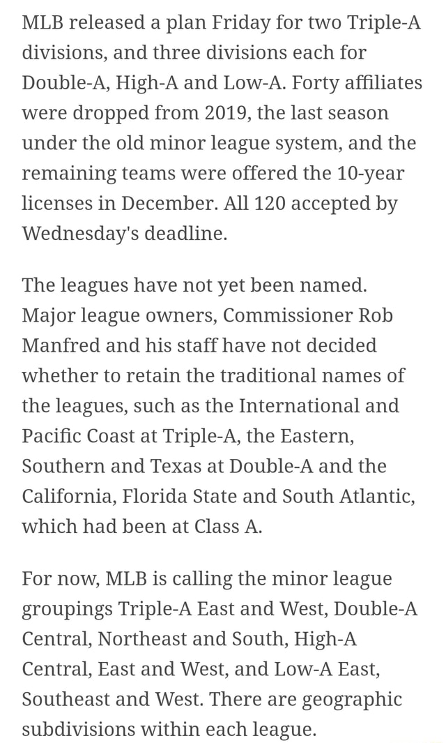 MLB released a plan Friday for two Triple A divisions, and three divisions each for Double A, High A and Low A. Forty affiliates were dropped from 2019, the last season under the old minor league system, and the remaining teams were offered the 10 year licenses in December. All 120 accepted by Wednesday's deadline. The leagues have not yet been named. Major league owners, Commissioner Rob Manfred and his staff have not decided whether to retain the traditional names of the leagues, such as the International and Pacific Coast at Triple A, the Eastern, Southern and Texas at Double A and the California, Florida State and South Atlantic, which had been at Class A. For now, MLB is calling the minor league groupings Triple A East and West, Double A Central, Northeast and South, High A Central, E