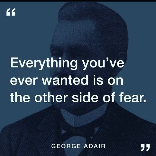Everything you've ever wanted is on the other side of fear. GEORGE ADAIR meme