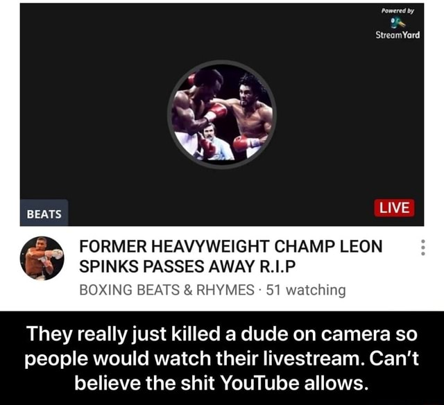 LIVE FORMER HEAVYWEIGHT CHAMP LEON SPINKS PASSES AWAY R.1.P BOXING BEATS  and  RHYMES 51 watching They really just killed a dude on camera so people would watch their livestream. Can't believe the shit YouTube allows.  They really just killed a dude on camera so people would watch their livestream. Can't believe the shit YouTube allows memes