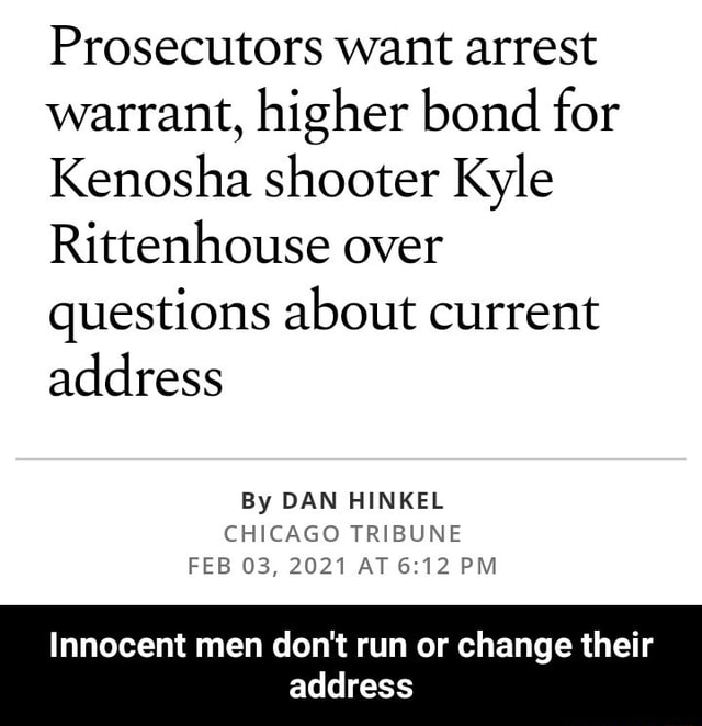 Prosecutors want arrest warrant, higher bond for Kenosha shooter Kyle Rittenhouse over questions about current address By DAN HINKEL CHICAGO TRIBUNE FEB 03, 2021 AT PM Innocent men do not run or change their address  Innocent men do not run or change their address meme