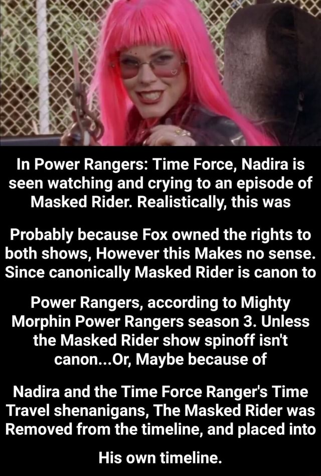 RE In Power Rangers Time Force, Nadira is seen watching and crying to an episode of Masked Rider. Realistically, this was Probably because Fox owned the rights to both shows, However this Makes no sense. Since canonically Masked Rider is canon to Power Rangers, according to Mighty Morphin Power Rangers season 3. Unless the Masked Rider show spinoff isn't canon Or, Maybe because of Nadira and the Time Force Ranger's Time Travel shenanigans, The Masked Rider was Removed from the timeline, and placed into His own timeline.  His own timeline memes