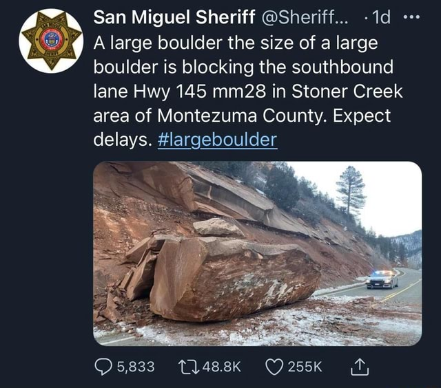 San Miguel Sheriff Sheriff A large boulder the size of a large boulder is blocking the southbound lane Hwy 145 mm28 in Stoner Creek area of Montezuma County. Expect delays. largeboulder WE 5,833 memes