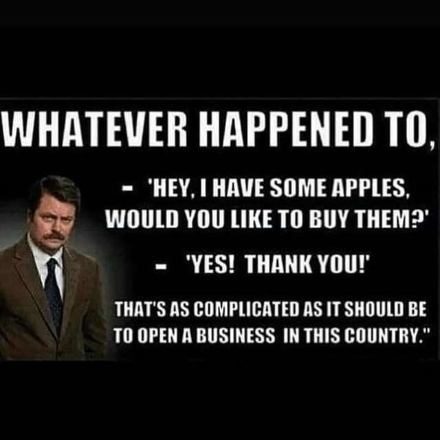WHATEVER HAPPENED TO,  HEY, HAVE SOME APPLES, WOULD YOU LIKE TO BUY THEM   YES THANK YOU THAT'S AS COMPLICATED AS IT SHOULD BE TO OPEN A BUSINESS IN THIS COUNTRY. memes