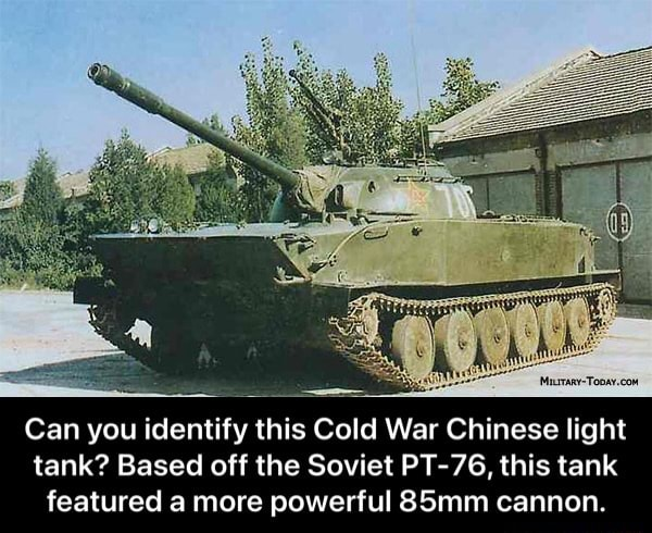 Can you identify this Cold War Chinese light tank Based off the Soviet PT 76, this tank featured a more powerful 85mm cannon.  Can you identify this Cold War Chinese light tank Based off the Soviet PT 76, this tank featured a more powerful 85mm cannon memes
